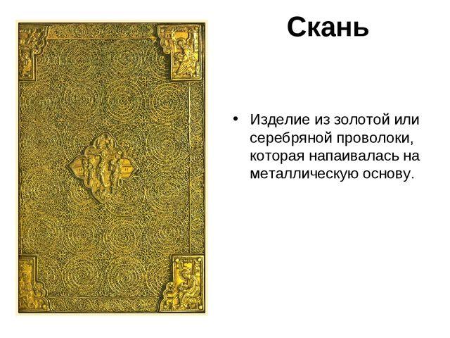 Скань Изделие из золотой или серебряной проволоки, которая напаивалась на мет...