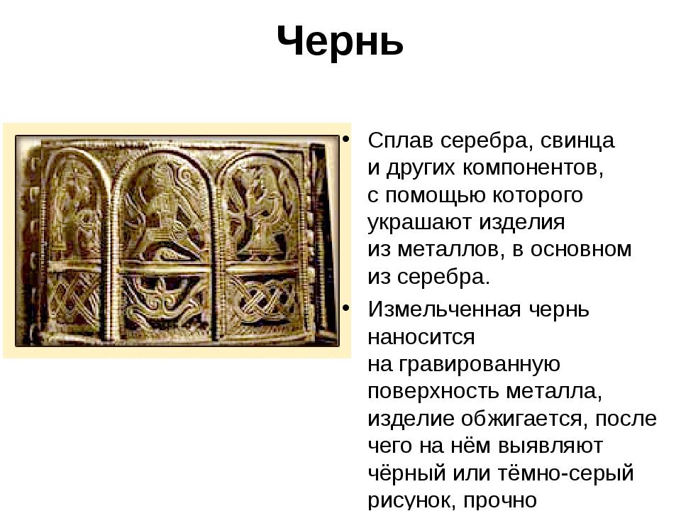Чернь Сплав серебра, свинца идругих компонентов, спомощью которого украшают...