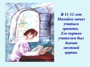 В 11-12 лет Михайло начал учиться грамоте. Его первым учителем был дьячок мес