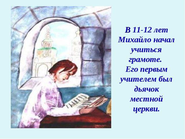 В 11-12 лет Михайло начал учиться грамоте. Его первым учителем был дьячок мес...