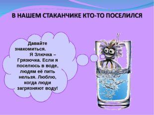 Давайте знакомиться. Я Злючка – Грязючка. Если я поселюсь в воде, людям её пи