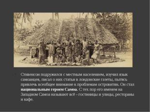 Стивенсон подружился с местным населением, изучил язык самоанцев, писал о них