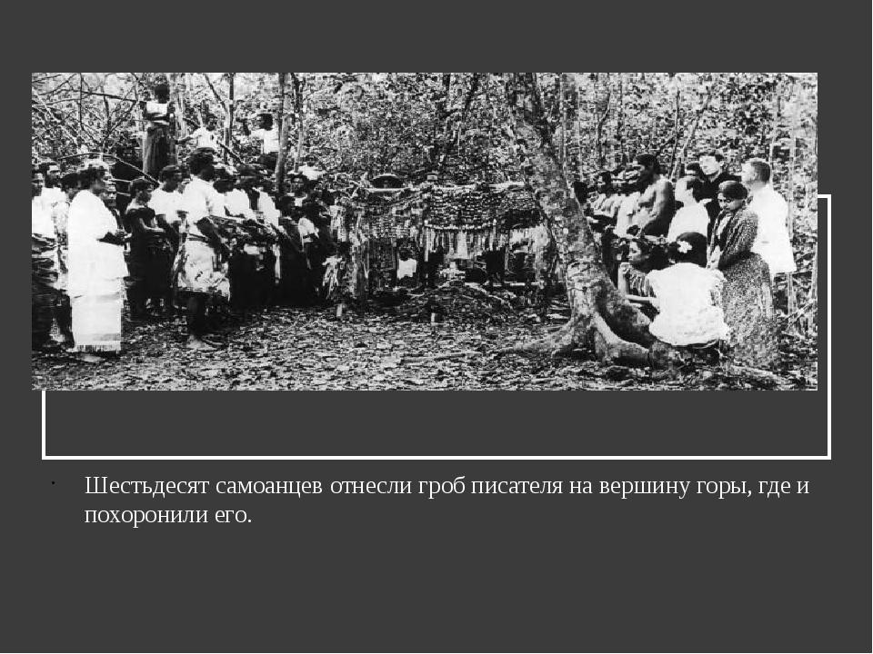 Шестьдесят самоанцев отнесли гроб писателя на вершину горы, где и похоронили...