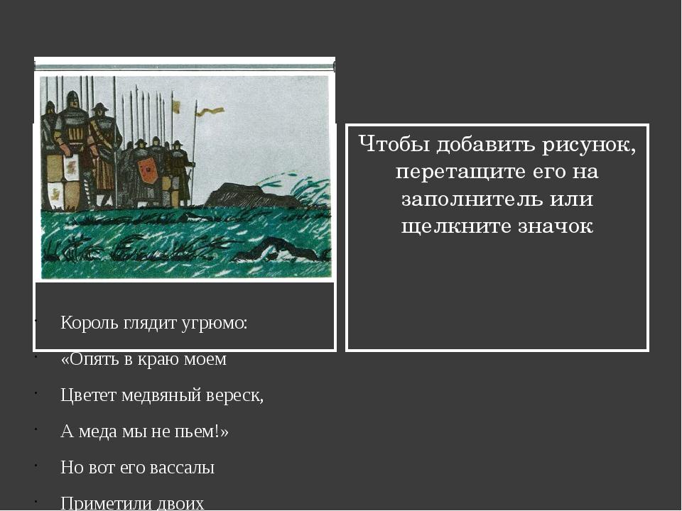 Король глядит угрюмо: «Опять в краю моем Цветет медвяный вереск, А меда мы не...
