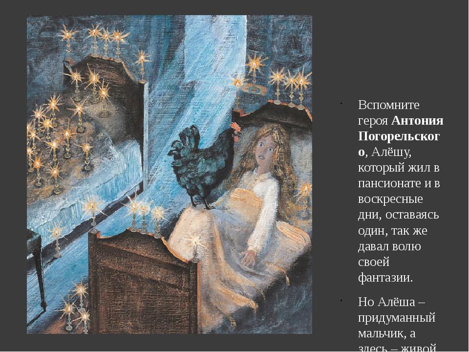 Вспомните героя Антония Погорельского, Алёшу, который жил в пансионате и в во...
