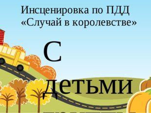 Инсценировка по ПДД «Случай в королевстве» С детьми группы №3 МОУ НШ №1 Воспи