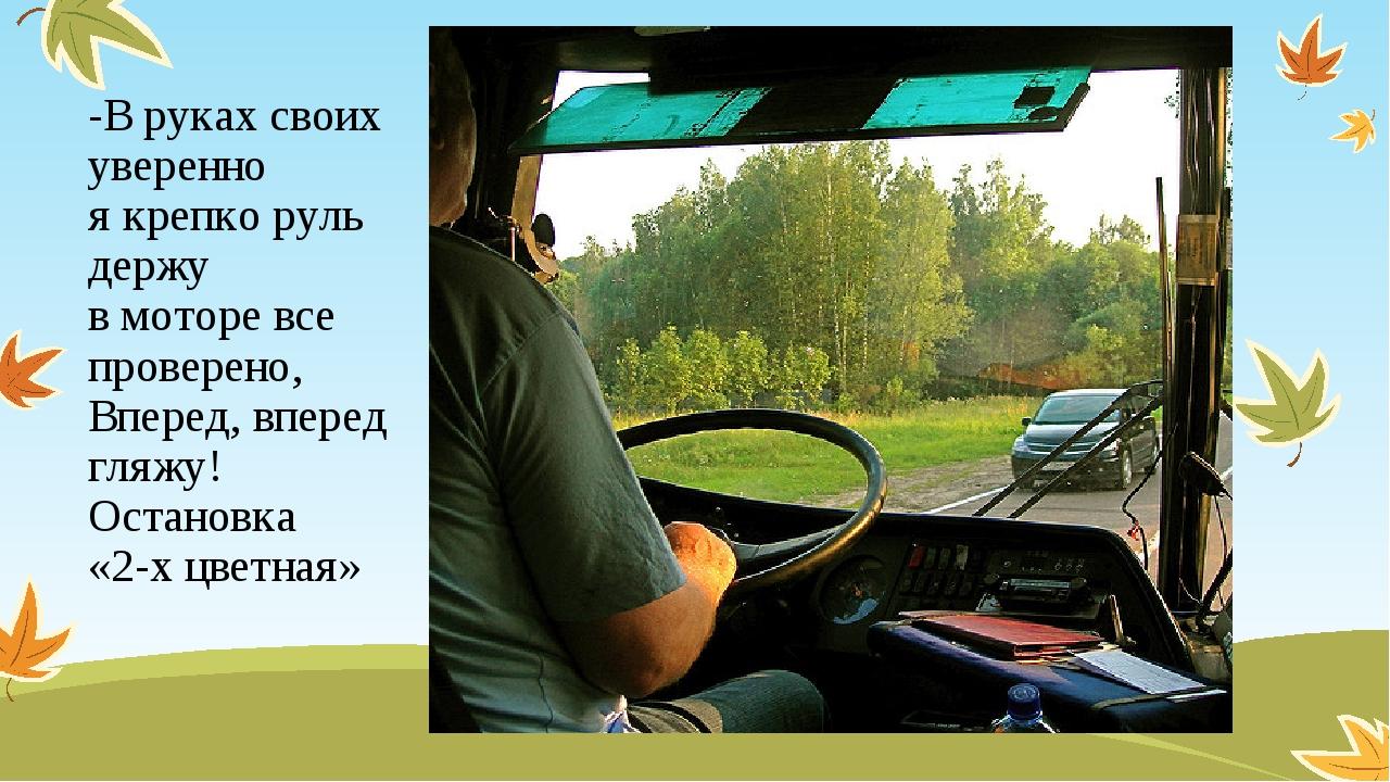 -В руках своих уверенно я крепко руль держу в моторе все проверено, Вперед, в...