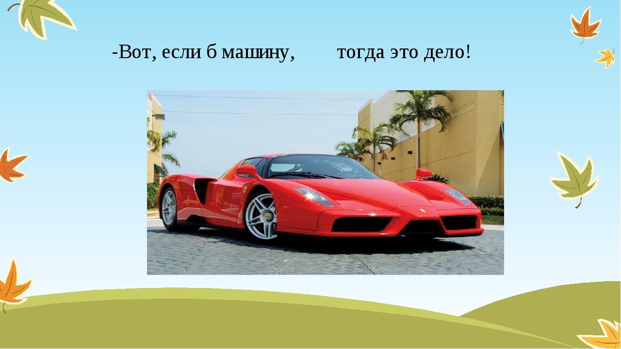 -Вот, если б машину, тогда это дело!