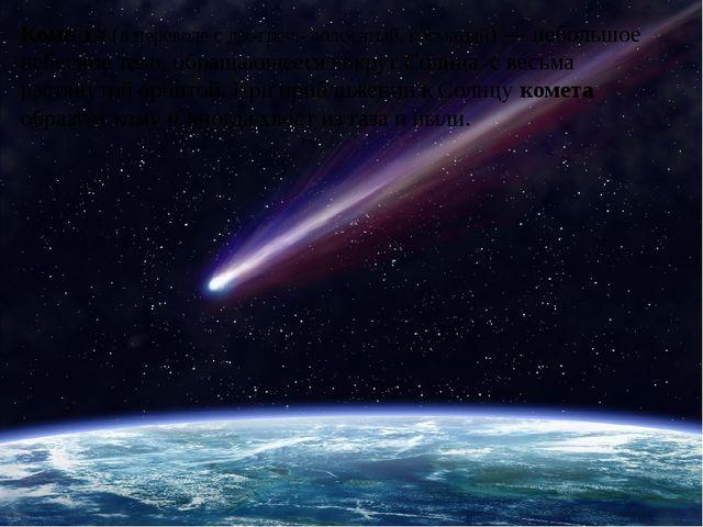Коме́та (в переводе с др.-греч.- волосатый, косматый)— небольшое небесное те...