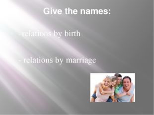 Give the names: - relations by birth - relations by marriage