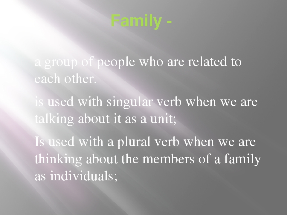 Family - a group of people who are related to each other. is used with singul...