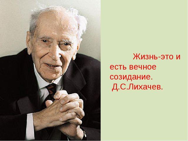 Жизнь-это и есть вечное созидание.  Д.С.Лихачев.