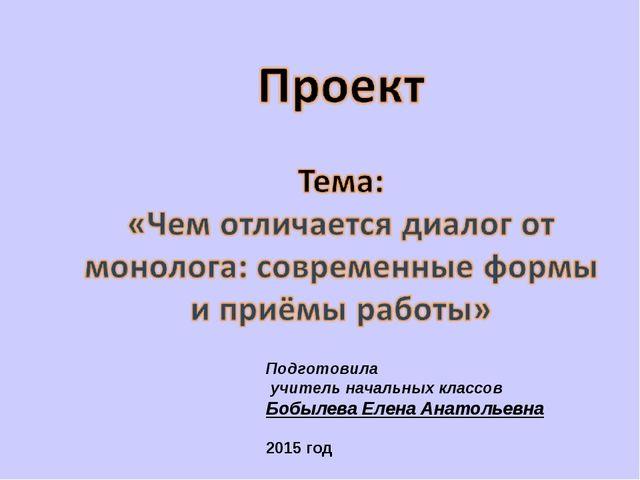 Подготовила учитель начальных классов Бобылева Елена Анатольевна 2015 год