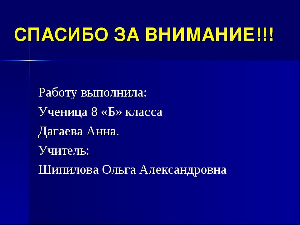 СПАСИБО ЗА ВНИМАНИЕ!!! Работу выполнила: Ученица 8 «Б» класса Дагаева Анна. У...