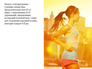 Начало этой программы  утренняя гимнастика продолжительностью 10-12 минут с