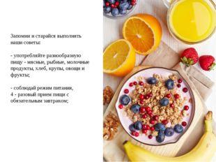 Запомни и старайся выполнять наши советы: - употребляйте разнообразную пищу -