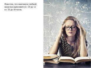 Известно, что максимум учебной нагрузки выполняется с 10 до 12 и с 16 до 18 ч