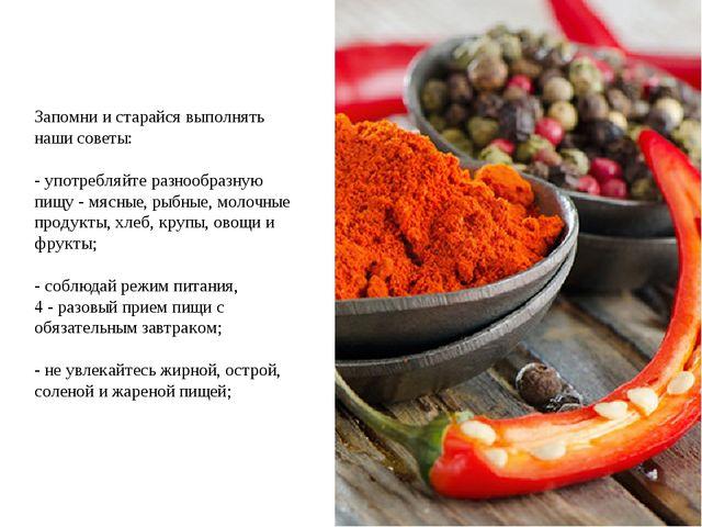 Запомни и старайся выполнять наши советы: - употребляйте разнообразную пищу -...