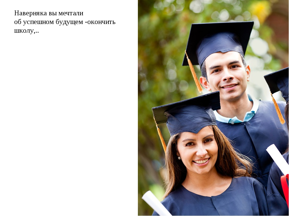 Наверняка вы мечтали об успешном будущем -окончить школу,..
