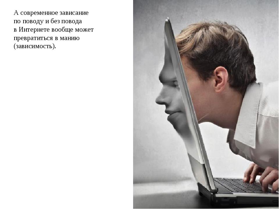 А современное зависание по поводу и без повода в Интернете вообще может превр...