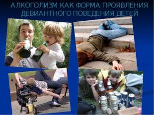 АЛКОГОЛИЗМ КАК ФОРМА ПРОЯВЛЕНИЯ ДЕВИАНТНОГО ПОВЕДЕНИЯ ДЕТЕЙ