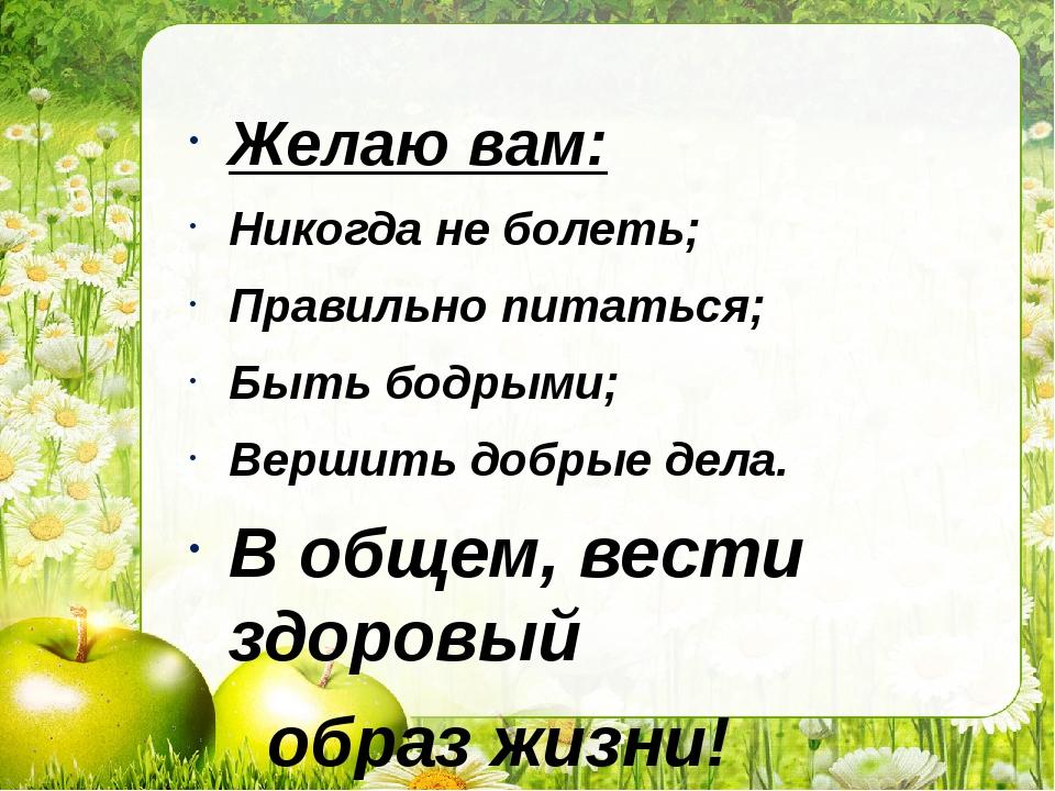 Желаю вам: Никогда не болеть; Правильно питаться; Быть бодрыми; Вершить добры...