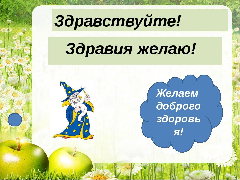 Желаем доброго здоровья! Здравия желаю! Здравствуйте!