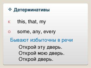 Детерминативы К О this, that, my some, any, every Бывают избыточны в речи От