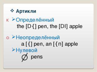 Артикли К О Определённый the [D{] pen, the [DI] apple Неопределённый a [{]