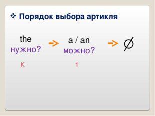 Порядок выбора артикля the нужно? a / an можно? К 1
