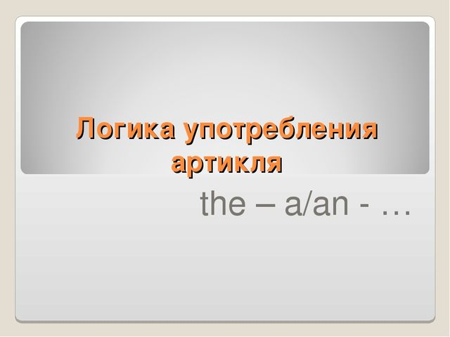 Логика употребления артикля the – a/an - …