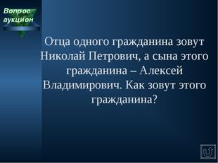 Вопрос аукцион Отца одного гражданина зовут Николай Петрович, а сына этого гр