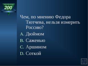 200 Чем, по мнению Федора Тютчева, нельзя измерить Россию? Дюймом Саженью Арш