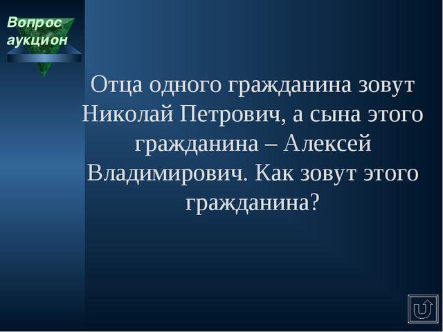 Вопрос аукцион Отца одного гражданина зовут Николай Петрович, а сына этого гр...