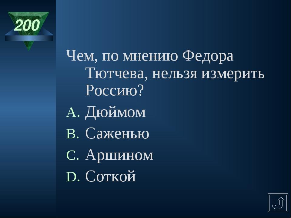 200 Чем, по мнению Федора Тютчева, нельзя измерить Россию? Дюймом Саженью Арш...