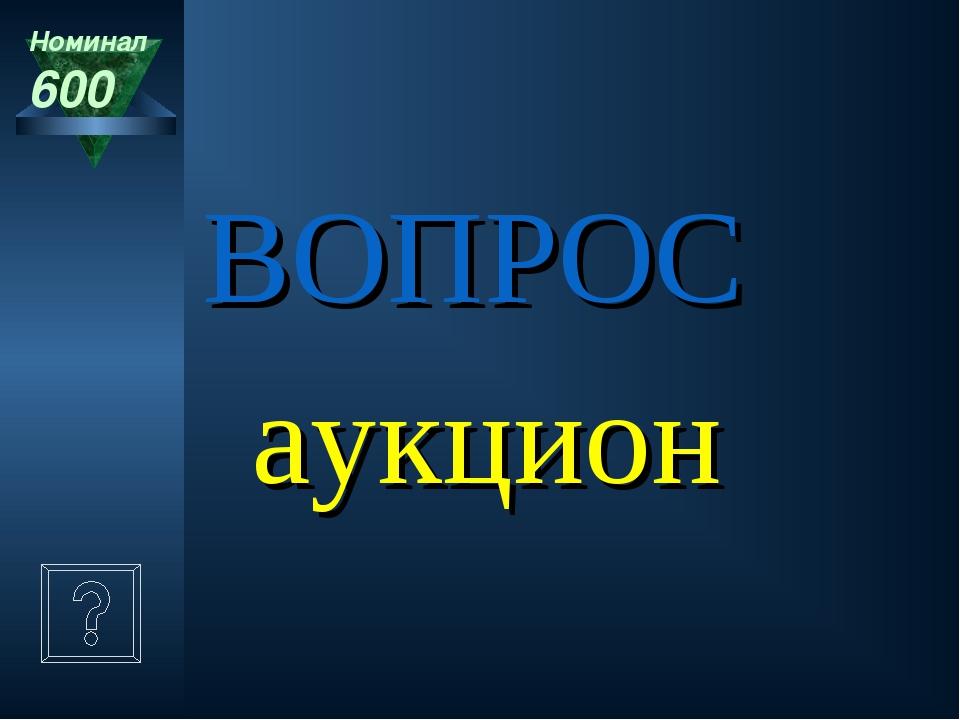 аукцион Номинал 600 ВОПРОС