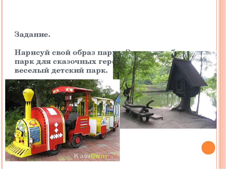 Задание. Нарисуй свой образ парка. Это может быть парк для сказочных героев,...
