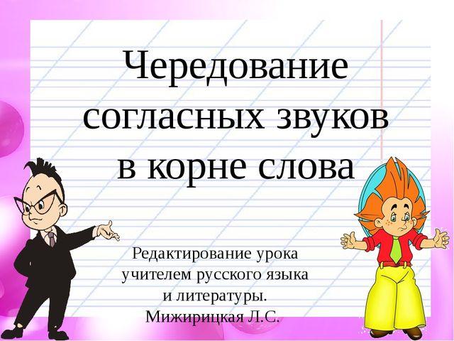 Чередование согласных звуков в корне слова Редактирование урока учителем русс...