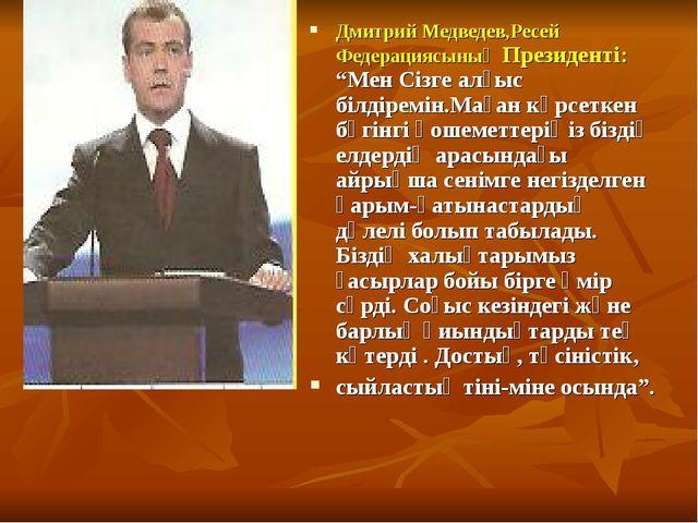 """Дмитрий Медведев,Ресей Федерациясының Президенті: """"Мен Сізге алғыс білдіремін..."""