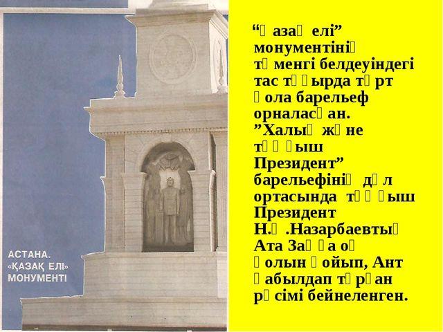 """""""Қазақ елі"""" монументінің төменгі белдеуіндегі тас тұғырда төрт қола барельеф..."""