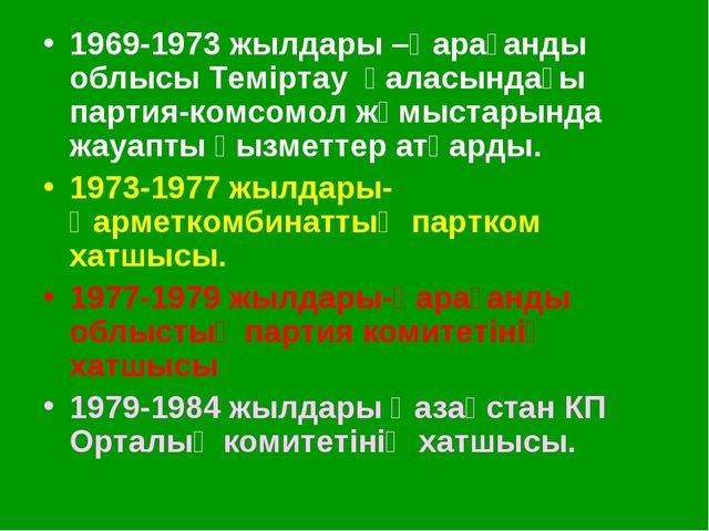 1969-1973 жылдары –Қарағанды облысы Теміртау қаласындағы партия-комсомол жұмы...