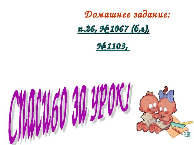 Домашнее задание: п.26, № 1067 (б,г), № 1103,