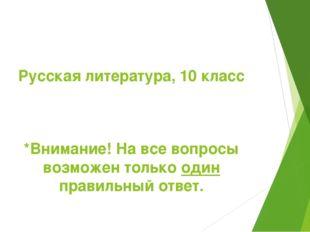 Русская литература, 10 класс *Внимание! На все вопросы возможен только один п
