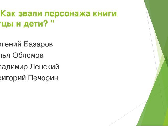 """10. Как звали персонажа книги «Отцы и дети? """" Евгений Базаров Илья Обломов Вл..."""