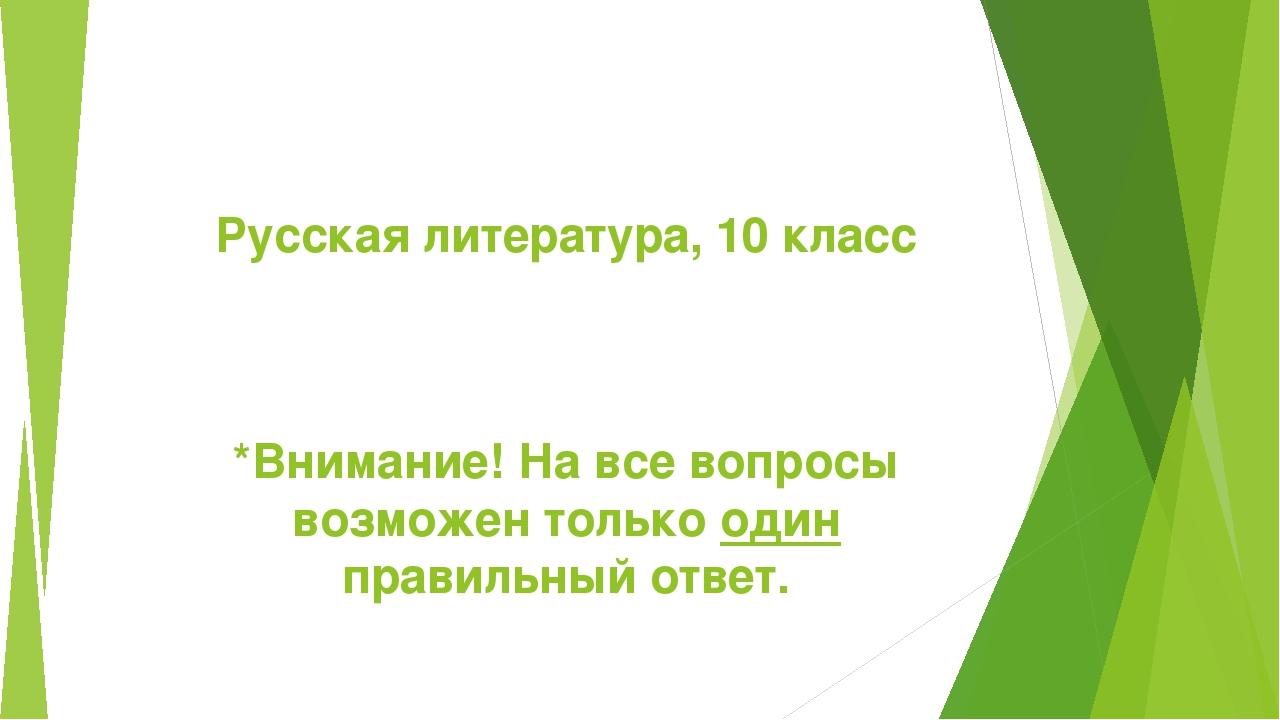 Русская литература, 10 класс *Внимание! На все вопросы возможен только один п...