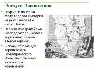 Заслуги Ливингстона Открыл и нанес на карту водопад Виктория на реке Замбези