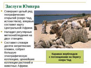 Заслуги Юнкера Совершил целый ряд географических открытий (озеро Чад, истоки