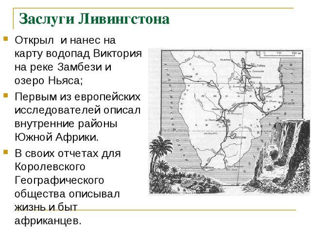 Заслуги Ливингстона Открыл и нанес на карту водопад Виктория на реке Замбези...