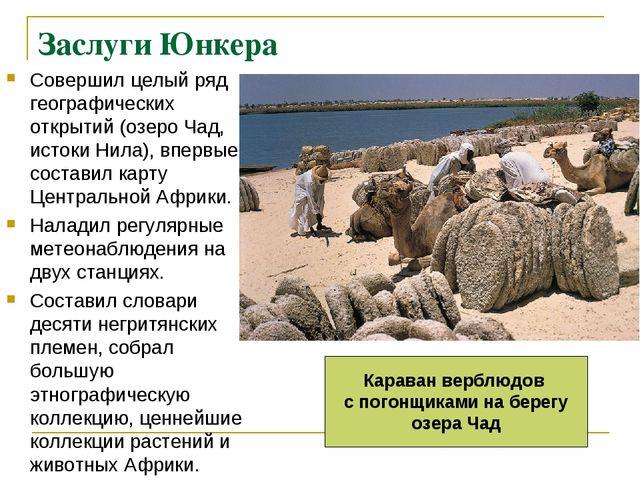 Заслуги Юнкера Совершил целый ряд географических открытий (озеро Чад, истоки...