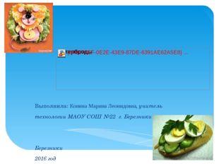 Выполнила: Конина Марина Леонидовна, учитель технологии МАОУ СОШ №22 г. Берез